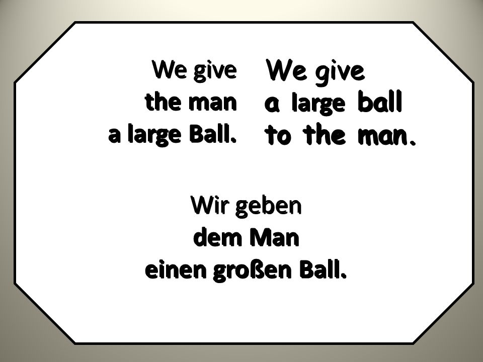 We give the man a large Ball. We give the man a large Ball. We give a large ball to the man. We give a large ball to the man. Wir geben dem Man einen