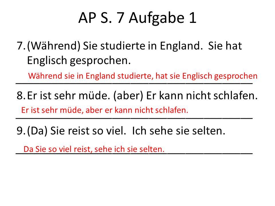 AP S. 7 Aufgabe 1 7.(Während) Sie studierte in England. Sie hat Englisch gesprochen. _______________________________________ 8.Er ist sehr müde. (aber