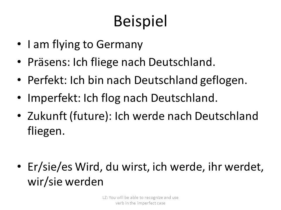 Beispiel I am flying to Germany Präsens: Ich fliege nach Deutschland. Perfekt: Ich bin nach Deutschland geflogen. Imperfekt: Ich flog nach Deutschland