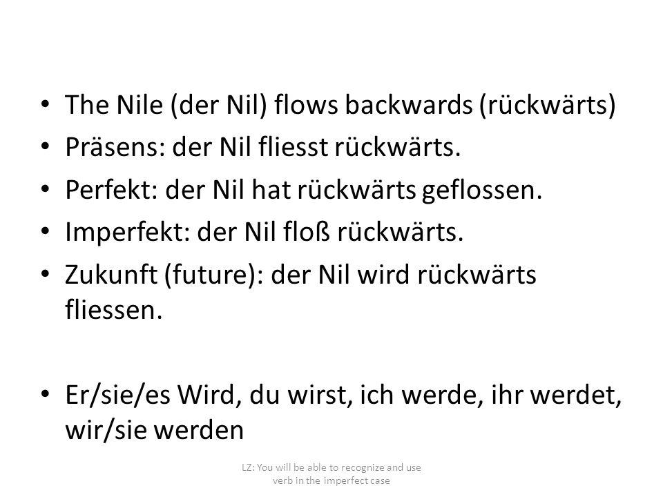 The Nile (der Nil) flows backwards (rückwärts) Präsens: der Nil fliesst rückwärts. Perfekt: der Nil hat rückwärts geflossen. Imperfekt: der Nil floß r