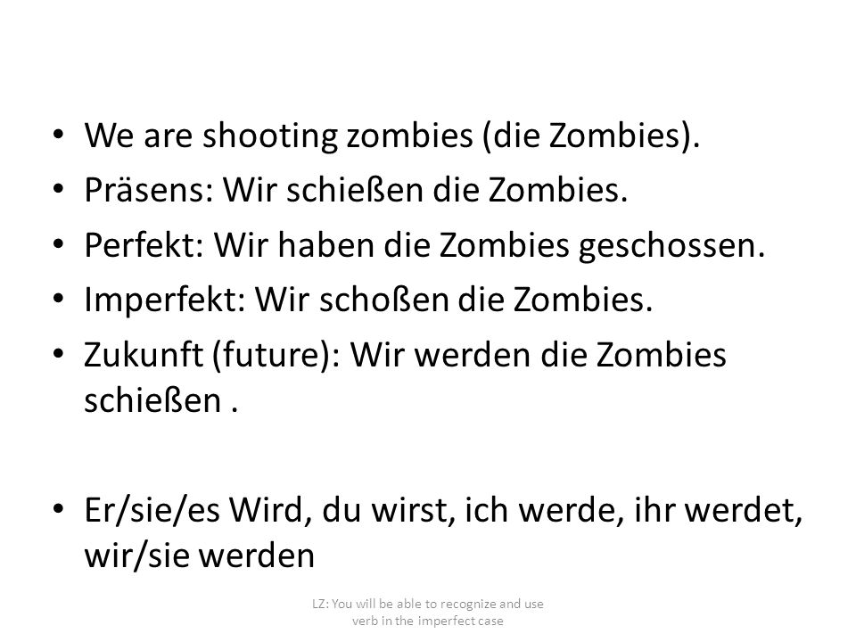 LZ: You will be able to recognize and use verb in the imperfect case We are shooting zombies (die Zombies). Präsens: Wir schießen die Zombies. Perfekt