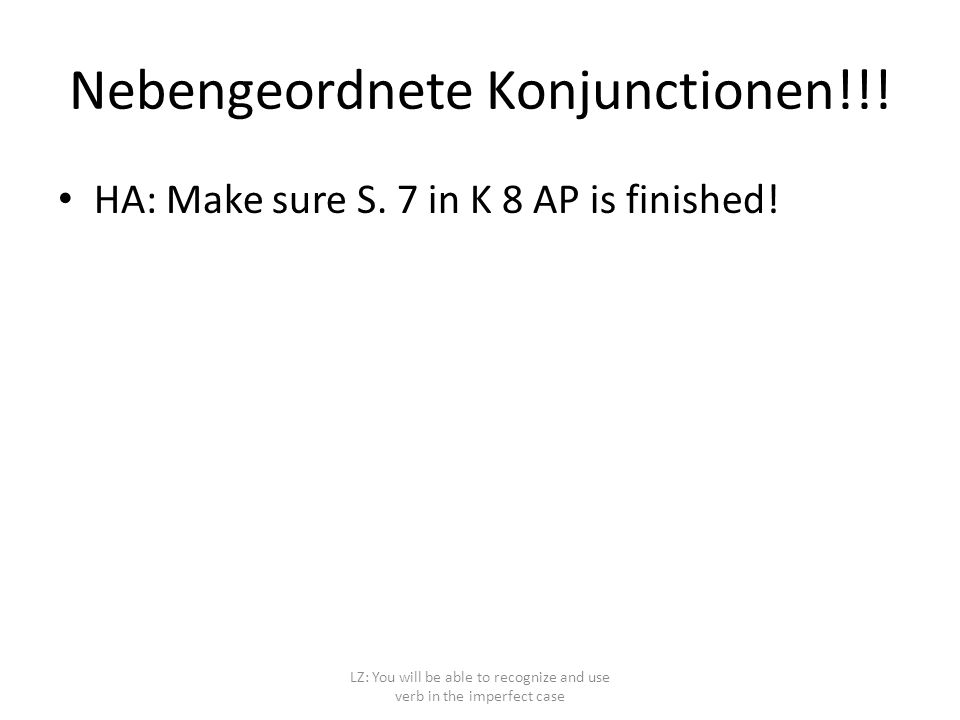 Nebengeordnete Konjunctionen!!! HA: Make sure S. 7 in K 8 AP is finished! LZ: You will be able to recognize and use verb in the imperfect case