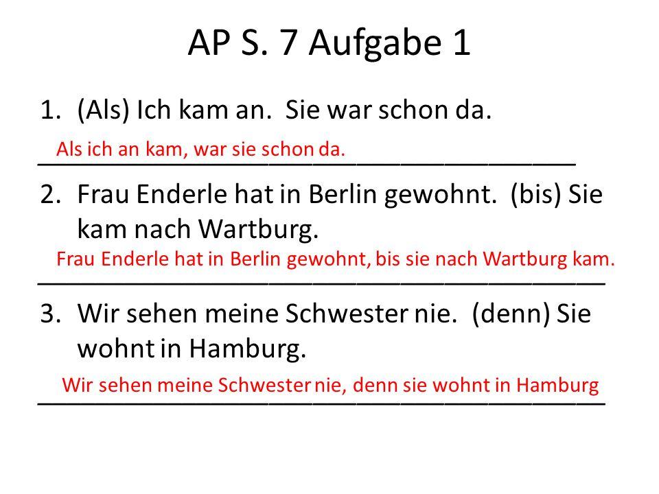 AP S. 7 Aufgabe 1 1.(Als) Ich kam an. Sie war schon da. _____________________________________ 2.Frau Enderle hat in Berlin gewohnt. (bis) Sie kam nach