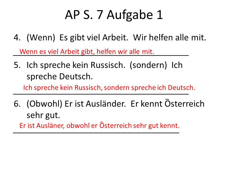 AP S. 7 Aufgabe 1 4.(Wenn) Es gibt viel Arbeit. Wir helfen alle mit. _____________________________________ 5.Ich spreche kein Russisch. (sondern) Ich