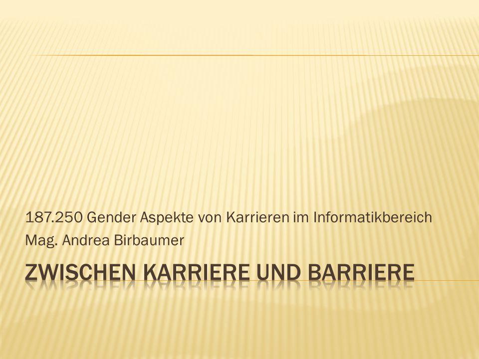 187.250 Gender Aspekte von Karrieren im Informatikbereich Mag. Andrea Birbaumer