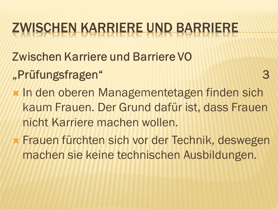 Zwischen Karriere und Barriere VO Prüfungsfragen3 In den oberen Managementetagen finden sich kaum Frauen. Der Grund dafür ist, dass Frauen nicht Karri