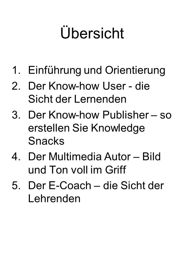 Übersicht 1.Einführung und Orientierung 2.Der Know-how User - die Sicht der Lernenden 3.Der Know-how Publisher – so erstellen Sie Knowledge Snacks 4.Der Multimedia Autor – Bild und Ton voll im Griff 5.Der E-Coach – die Sicht der Lehrenden