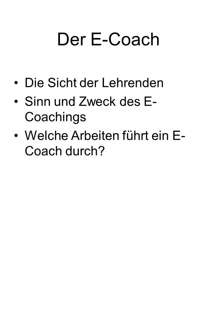 Der E-Coach Die Sicht der Lehrenden Sinn und Zweck des E- Coachings Welche Arbeiten führt ein E- Coach durch