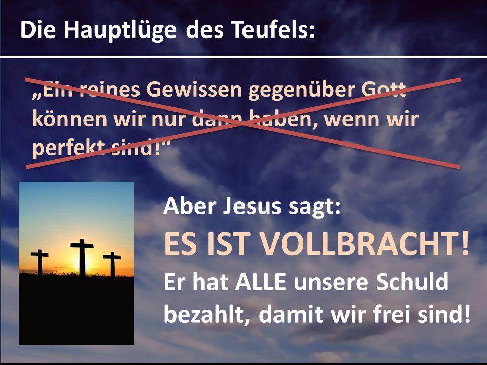 Die Hauptlüge des Teufels: Ein reines Gewissen gegenüber Gott können wir nur dann haben, wenn wir perfekt sind! Aber Jesus sagt: ES IST VOLLBRACHT! Er