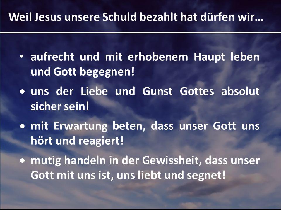 Weil Jesus unsere Schuld bezahlt hat dürfen wir… aufrecht und mit erhobenem Haupt leben und Gott begegnen! uns der Liebe und Gunst Gottes absolut sich