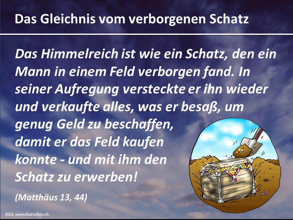 Das Gleichnis vom verborgenen Schatz Das Himmelreich ist wie ein Schatz, den ein Mann in einem Feld verborgen fand.