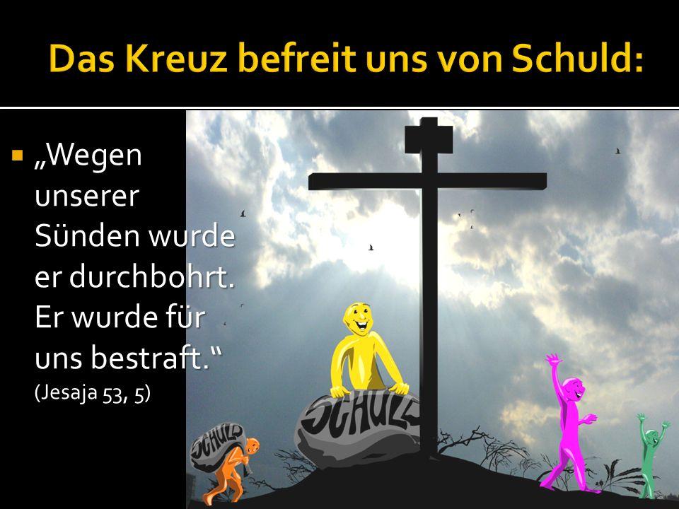 Wegen unserer Sünden wurde er durchbohrt. Er wurde für uns bestraft. (Jesaja 53, 5) Wegen unserer Sünden wurde er durchbohrt. Er wurde für uns bestraf