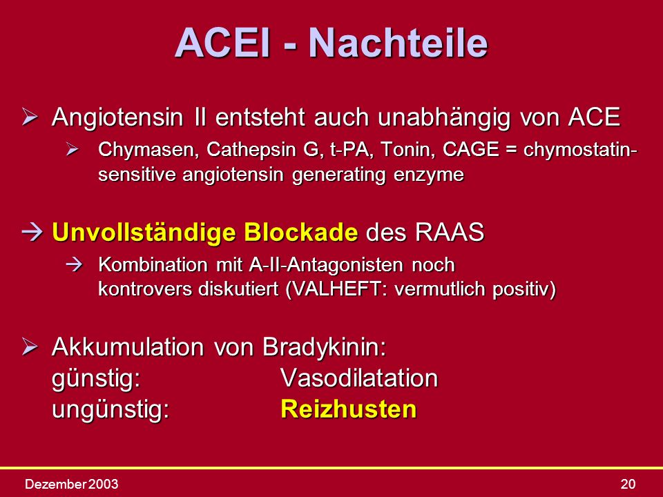 Dezember 200320 ACEI - Nachteile ØAngiotensin II entsteht auch unabhängig von ACE ØChymasen, Cathepsin G, t-PA, Tonin, CAGE = chymostatin- sensitive a