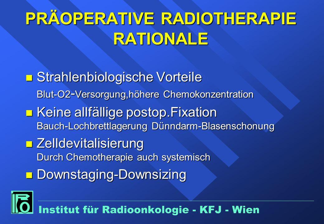 PRÄOPERATIVE RADIOTHERAPIE RATIONALE n Strahlenbiologische Vorteile Blut-O2 - Versorgung,höhere Chemokonzentration n Keine allfällige postop.Fixation Bauch-Lochbrettlagerung Dünndarm-Blasenschonung n Zelldevitalisierung Durch Chemotherapie auch systemisch n Downstaging-Downsizing