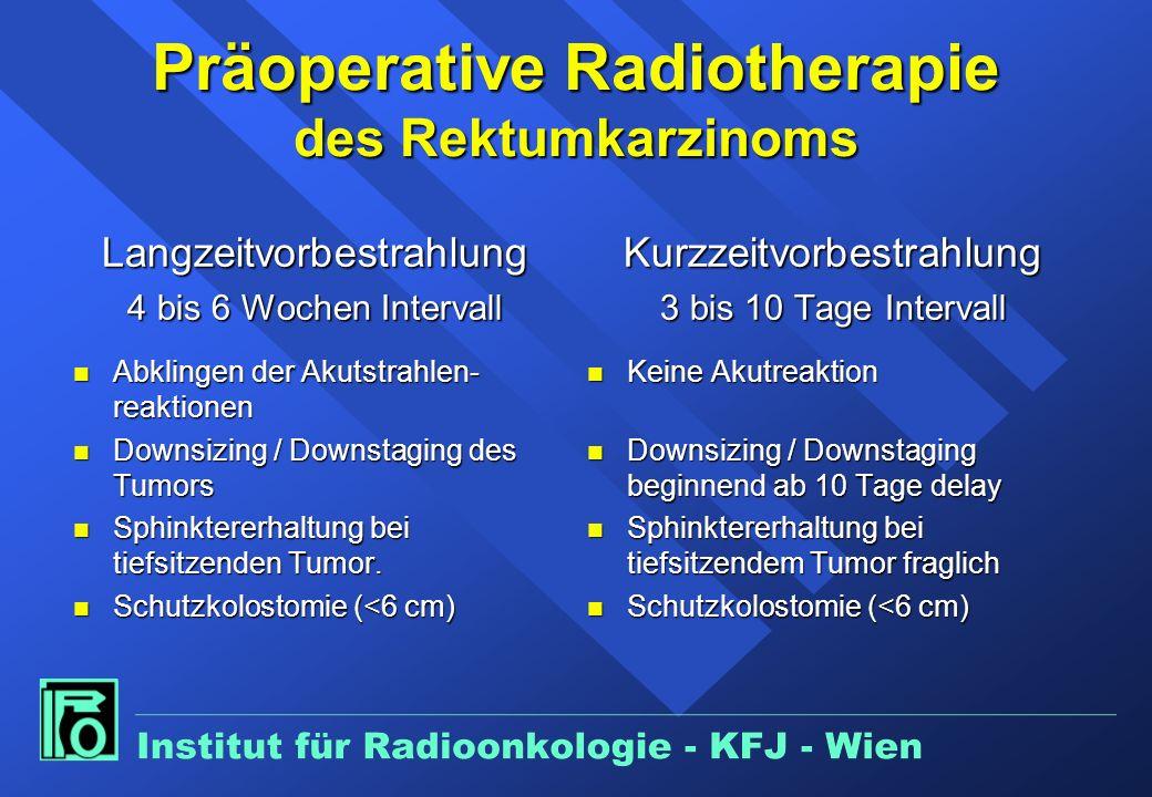 Präoperative Radiotherapie des Rektumkarzinoms Langzeitvorbestrahlung 4 bis 6 Wochen Intervall n Abklingen der Akutstrahlen- reaktionen n Downsizing / Downstaging des Tumors n Sphinktererhaltung bei tiefsitzenden Tumor.