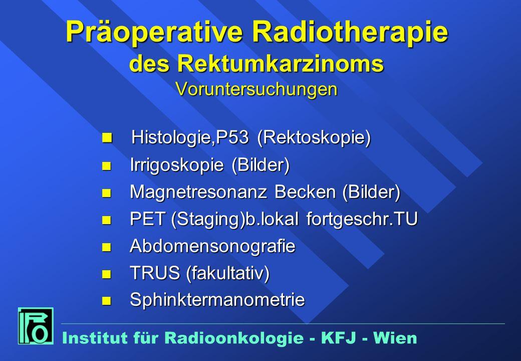 Präoperative Radiotherapie des Rektumkarzinoms Voruntersuchungen n Histologie,P53 (Rektoskopie) n Irrigoskopie (Bilder) n Magnetresonanz Becken (Bilder) n PET (Staging)b.lokal fortgeschr.TU n Abdomensonografie n TRUS (fakultativ) n Sphinktermanometrie