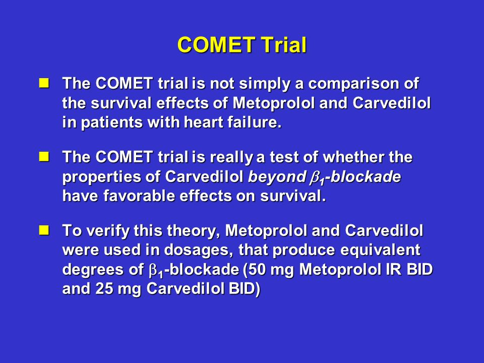 COMET Trial nThe COMET trial is not simply a comparison of the survival effects of Metoprolol and Carvedilol in patients with heart failure. nThe COME