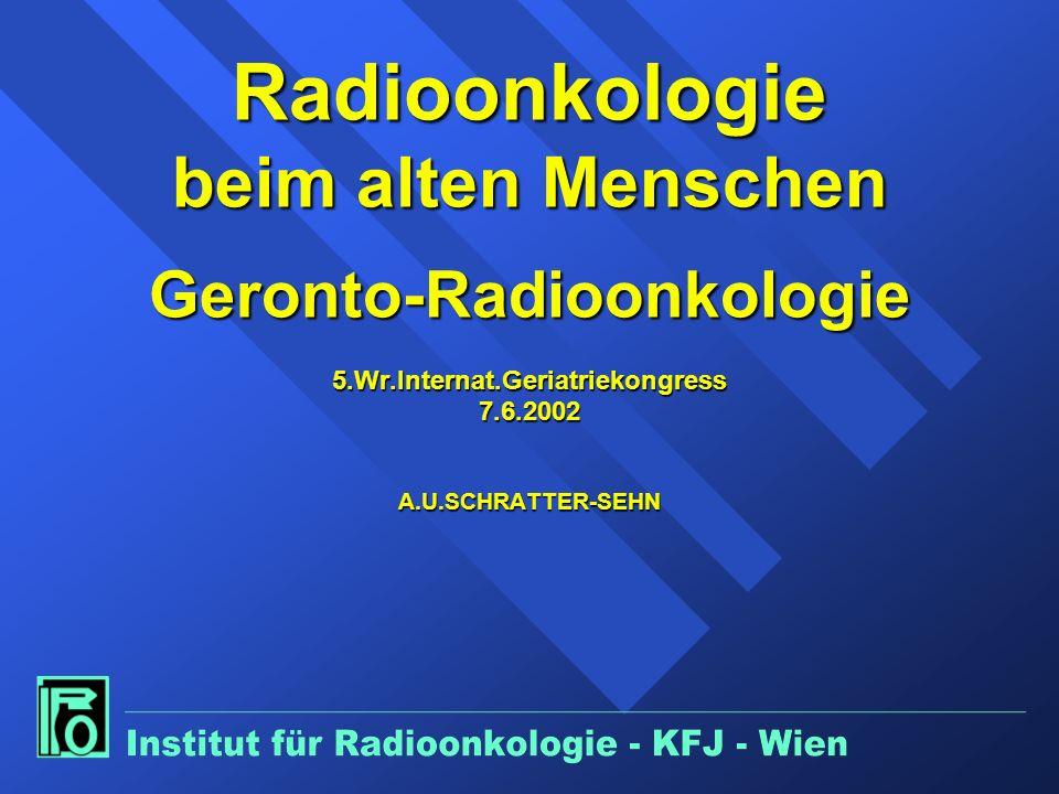 Radioonkologie beim alten Menschen Geronto-Radioonkologie 5.Wr.Internat.Geriatriekongress 7.6.2002 A.U.SCHRATTER-SEHN