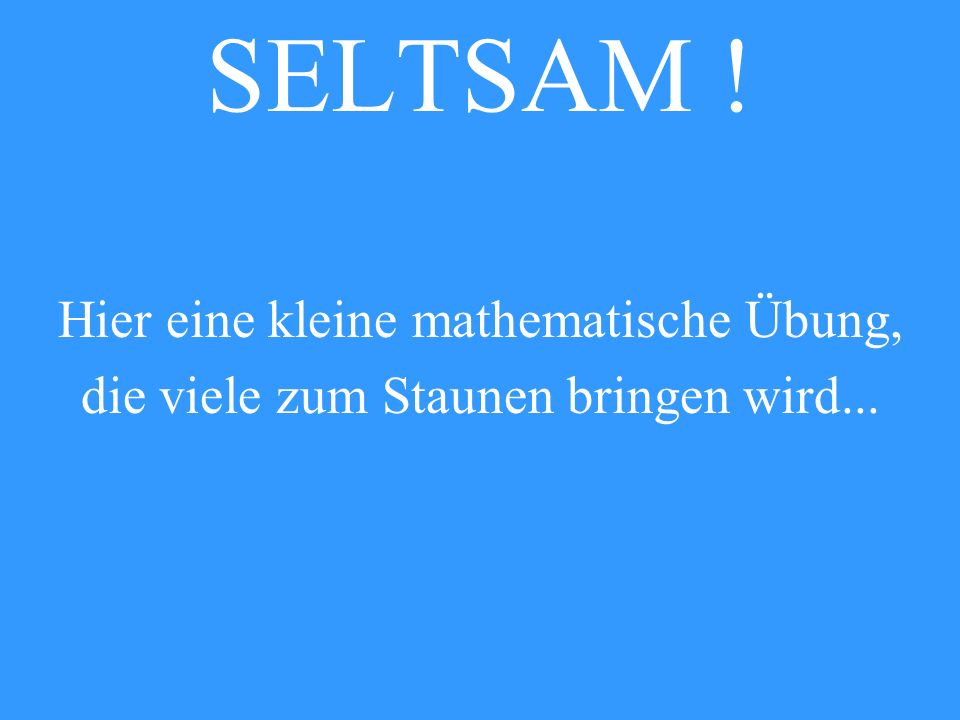 SELTSAM ! Hier eine kleine mathematische Übung, die viele zum Staunen bringen wird...