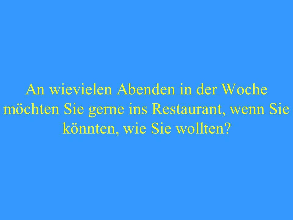 An wievielen Abenden in der Woche möchten Sie gerne ins Restaurant, wenn Sie könnten, wie Sie wollten?