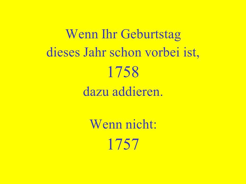 Wenn Ihr Geburtstag dieses Jahr schon vorbei ist, 1758 dazu addieren. Wenn nicht: 1757