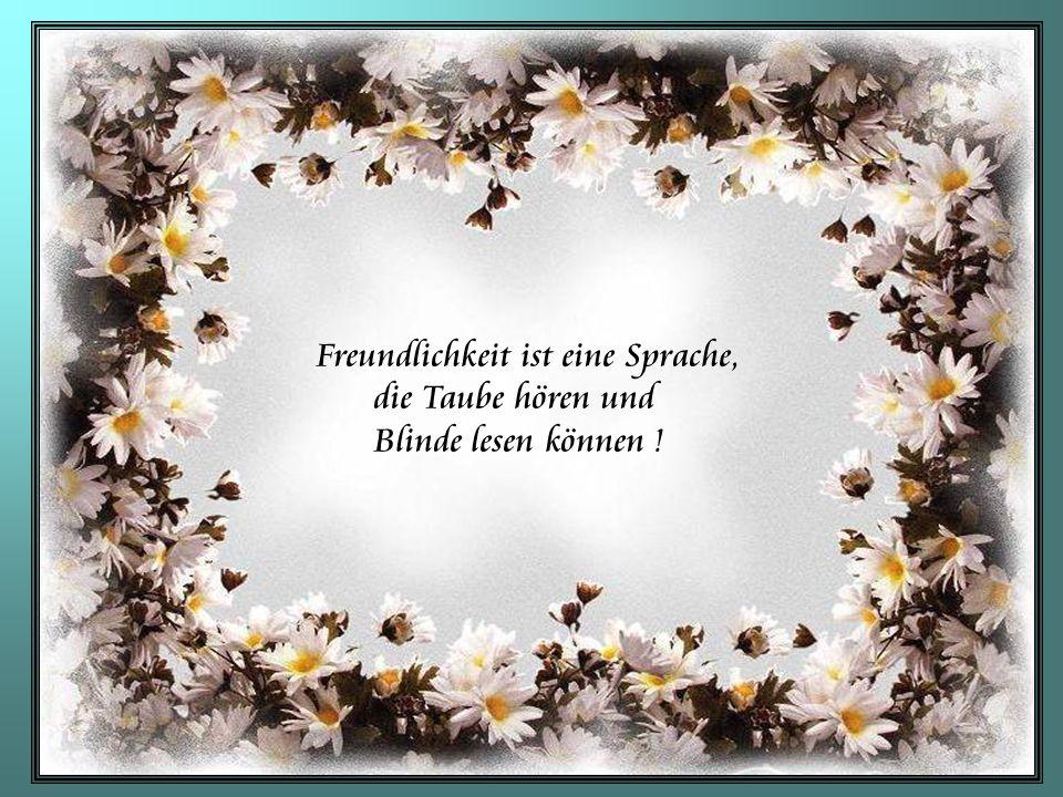 Freundlichkeit ist eine Sprache, die Taube hören und Blinde lesen können !