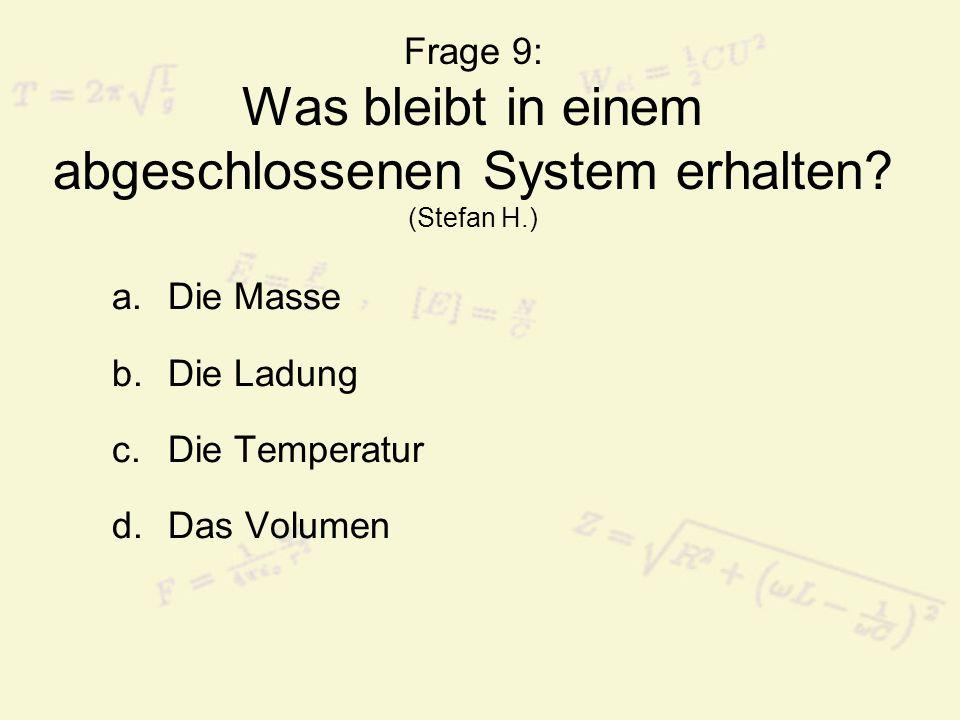 Frage 9: Was bleibt in einem abgeschlossenen System erhalten? (Stefan H.) a.Die Masse b.Die Ladung c.Die Temperatur d.Das Volumen
