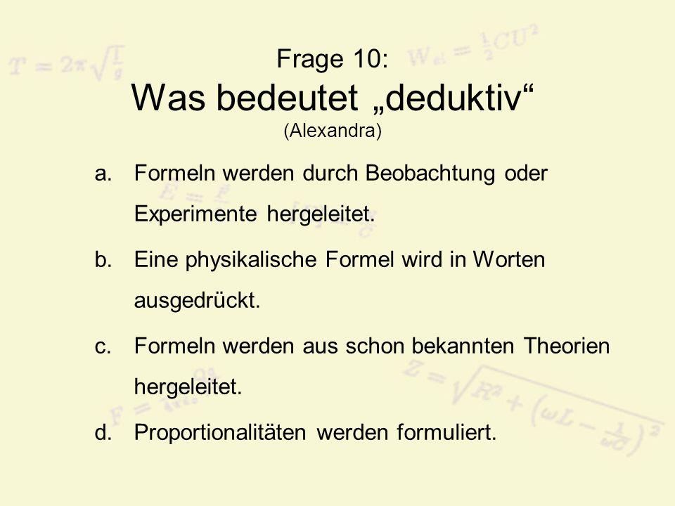 Frage 10: Was bedeutet deduktiv (Alexandra) a.Formeln werden durch Beobachtung oder Experimente hergeleitet. b.Eine physikalische Formel wird in Worte
