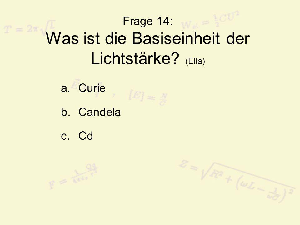 Frage 14: Was ist die Basiseinheit der Lichtstärke? (Ella) a.Curie b.Candela c.Cd