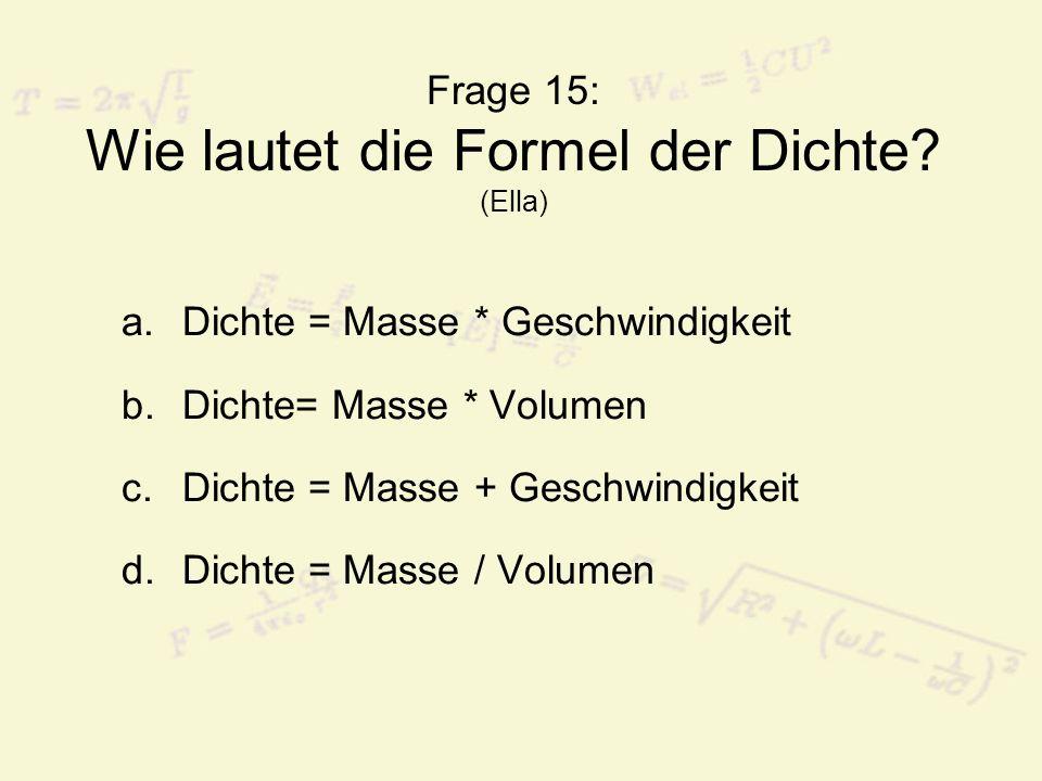 Frage 15: Wie lautet die Formel der Dichte? (Ella) a.Dichte = Masse * Geschwindigkeit b.Dichte= Masse * Volumen c.Dichte = Masse + Geschwindigkeit d.D