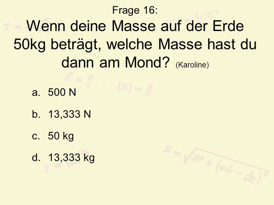 Frage 16: Wenn deine Masse auf der Erde 50kg beträgt, welche Masse hast du dann am Mond? (Karoline) a.500 N b.13,333 N c.50 kg d.13,333 kg