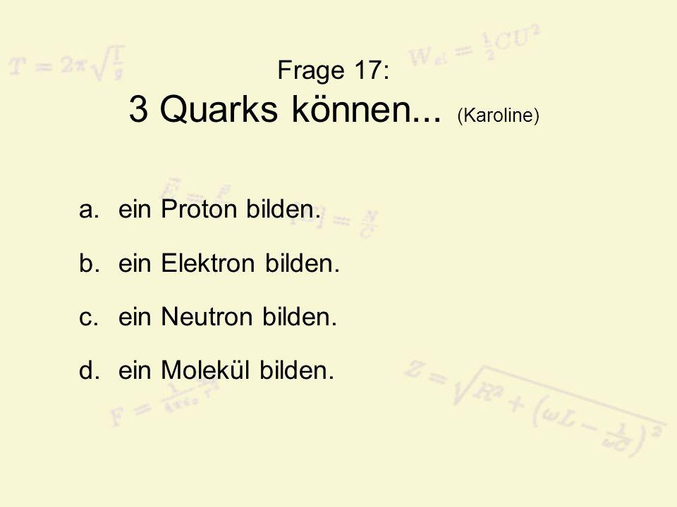 Frage 17: 3 Quarks können... (Karoline) a.ein Proton bilden. b.ein Elektron bilden. c.ein Neutron bilden. d.ein Molekül bilden.