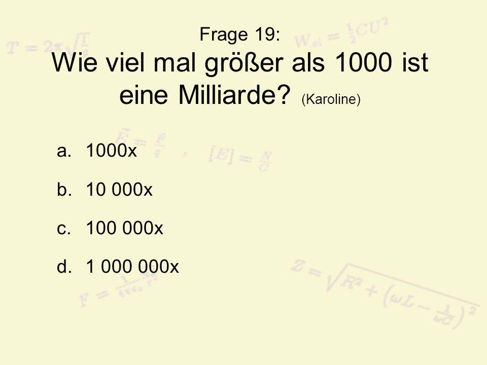 Frage 19: Wie viel mal größer als 1000 ist eine Milliarde? (Karoline) a.1000x b.10 000x c.100 000x d.1 000 000x