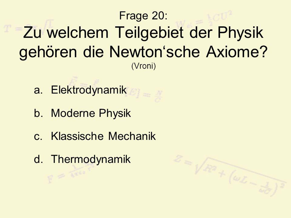 Frage 20: Zu welchem Teilgebiet der Physik gehören die Newtonsche Axiome? (Vroni) a.Elektrodynamik b.Moderne Physik c.Klassische Mechanik d.Thermodyna