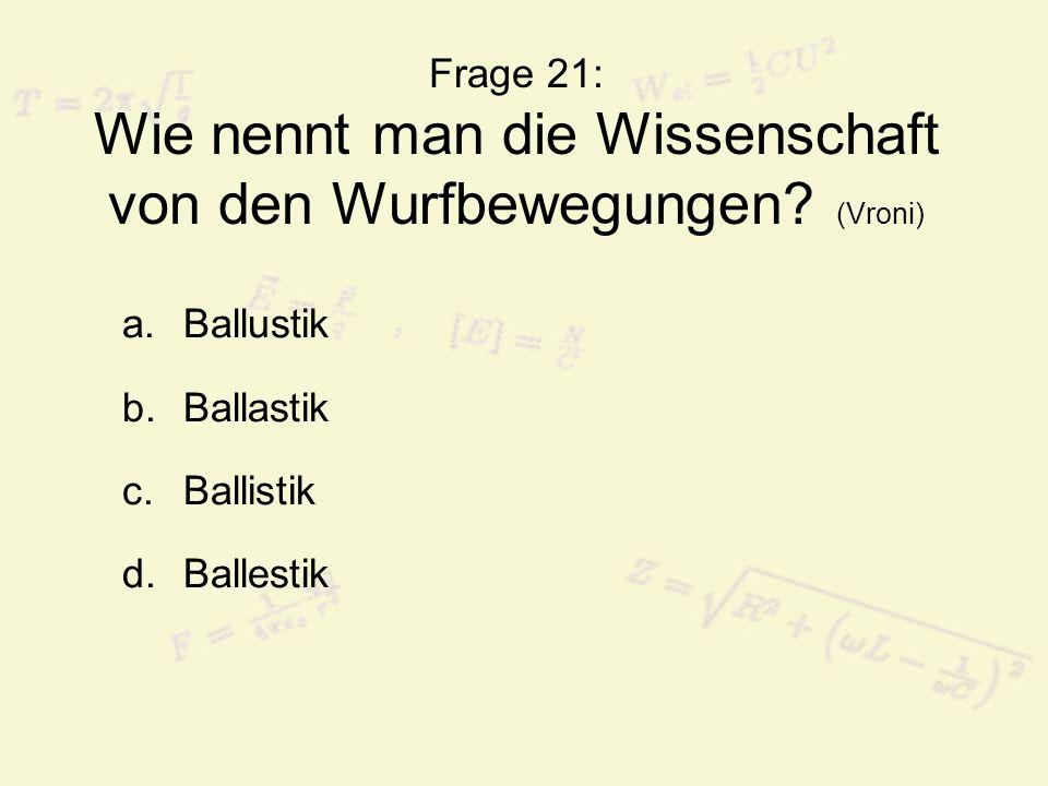 Frage 21: Wie nennt man die Wissenschaft von den Wurfbewegungen? (Vroni) a.Ballustik b.Ballastik c.Ballistik d.Ballestik