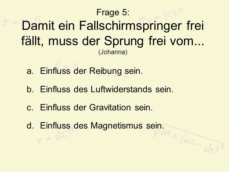 Frage 5: Damit ein Fallschirmspringer frei fällt, muss der Sprung frei vom... (Johanna) a.Einfluss der Reibung sein. b.Einfluss des Luftwiderstands se