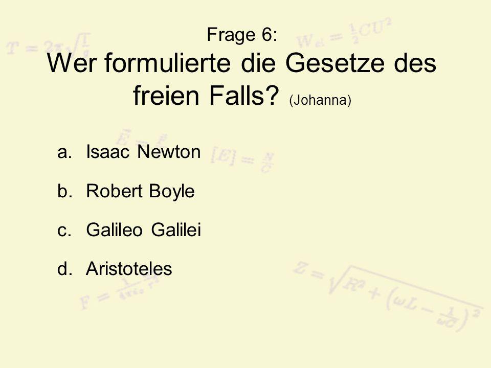 Frage 6: Wer formulierte die Gesetze des freien Falls? (Johanna) a.Isaac Newton b.Robert Boyle c.Galileo Galilei d.Aristoteles