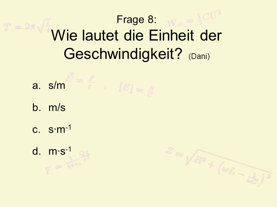 Frage 8: Wie lautet die Einheit der Geschwindigkeit? (Dani) a.s/m b.m/s c.s·m -1 d.m·s -1
