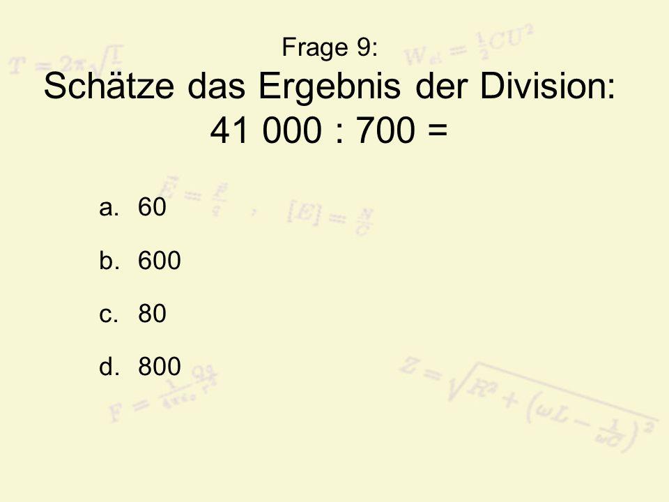 Frage 9: Schätze das Ergebnis der Division: 41 000 : 700 = a.60 b.600 c.80 d.800