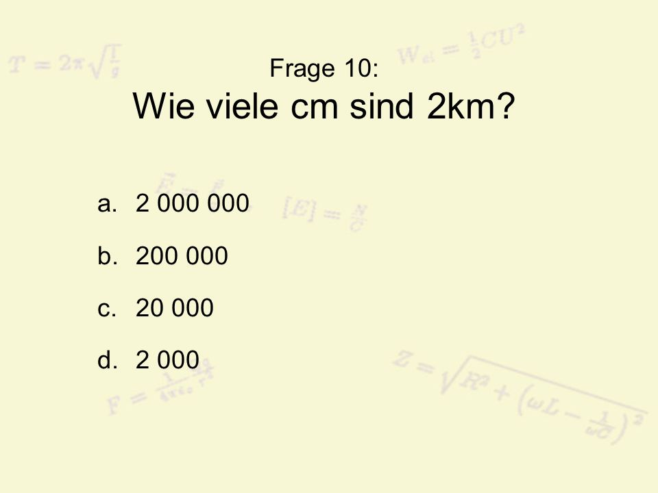 Frage 10: Wie viele cm sind 2km? a.2 000 000 b.200 000 c.20 000 d.2 000