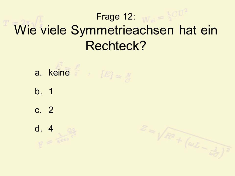 Frage 12: Wie viele Symmetrieachsen hat ein Rechteck? a.keine b.1 c.2 d.4