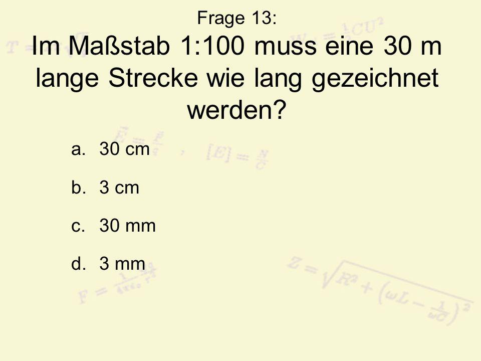 Frage 13: Im Maßstab 1:100 muss eine 30 m lange Strecke wie lang gezeichnet werden? a.30 cm b.3 cm c.30 mm d.3 mm