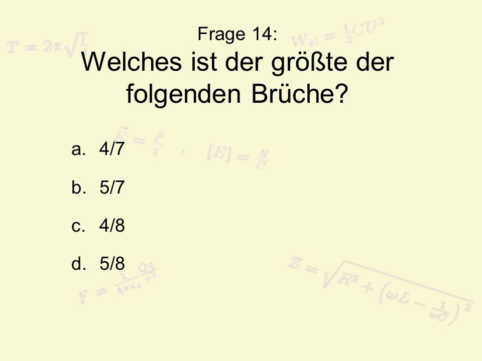 Frage 14: Welches ist der größte der folgenden Brüche? a.4/7 b.5/7 c.4/8 d.5/8