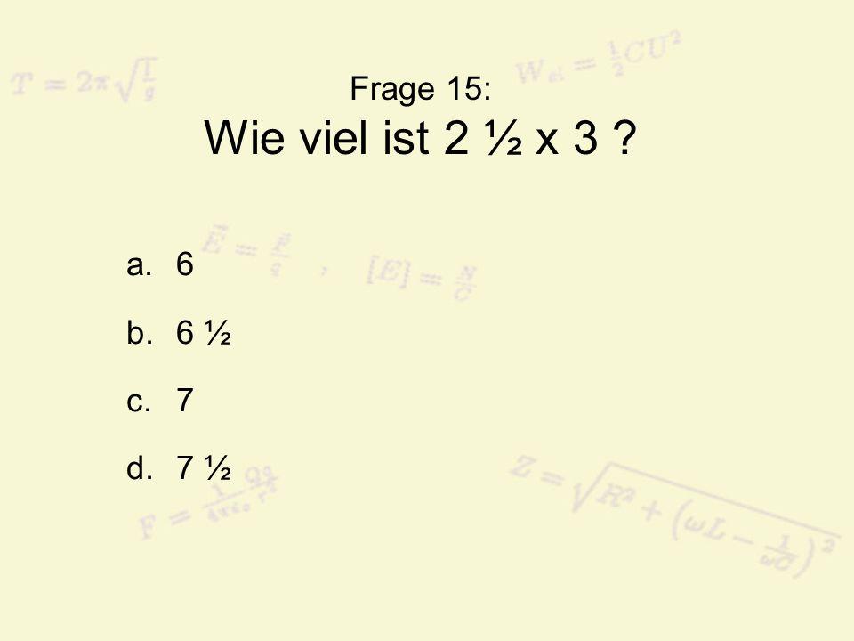 Frage 15: Wie viel ist 2 ½ x 3 ? a.6 b.6 ½ c.7 d.7 ½