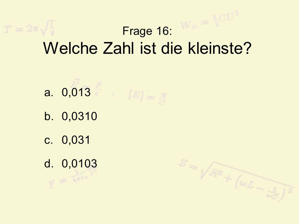 Frage 16: Welche Zahl ist die kleinste? a.0,013 b.0,0310 c.0,031 d.0,0103