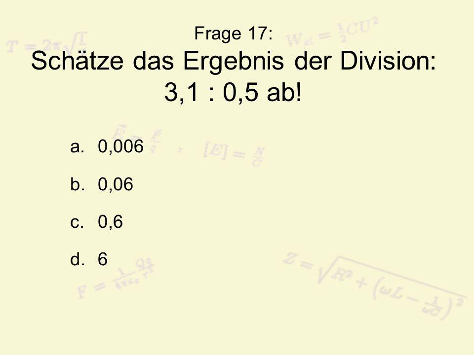 Frage 17: Schätze das Ergebnis der Division: 3,1 : 0,5 ab! a.0,006 b.0,06 c.0,6 d.6