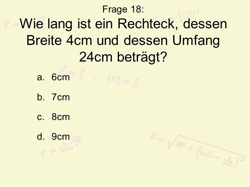 Frage 18: Wie lang ist ein Rechteck, dessen Breite 4cm und dessen Umfang 24cm beträgt? a.6cm b.7cm c.8cm d.9cm