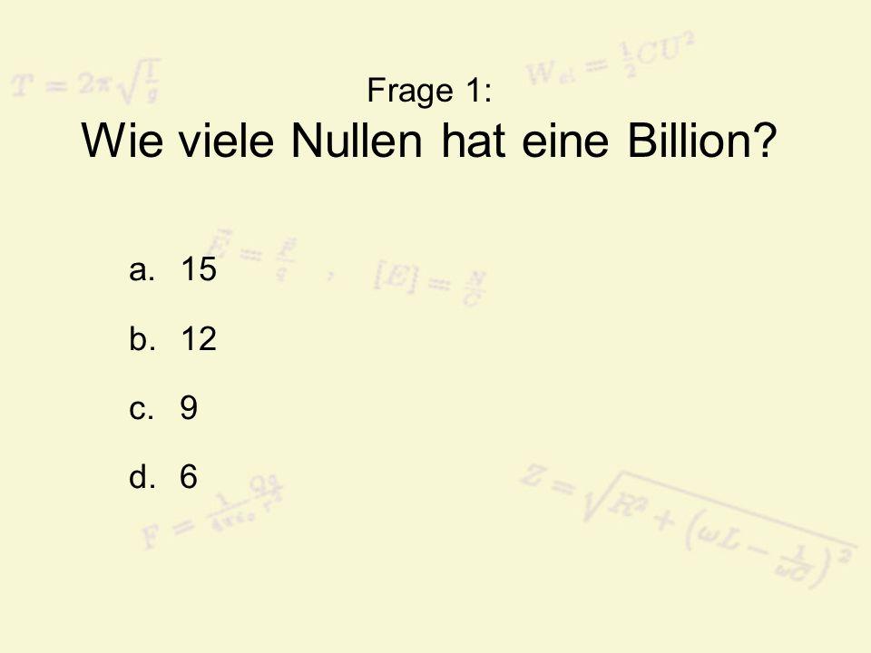 Frage 1: Wie viele Nullen hat eine Billion? a.15 b.12 c.9 d.6