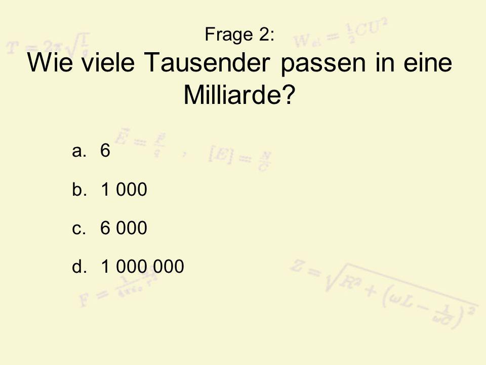 Frage 2: Wie viele Tausender passen in eine Milliarde? a.6 b.1 000 c.6 000 d.1 000 000