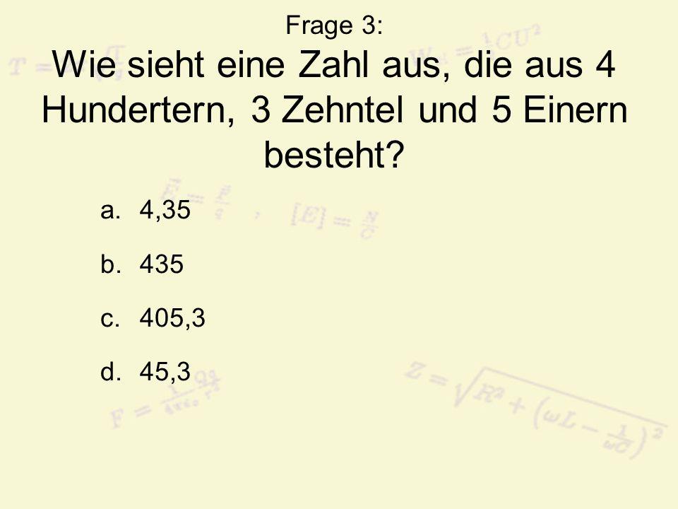Frage 3: Wie sieht eine Zahl aus, die aus 4 Hundertern, 3 Zehntel und 5 Einern besteht? a.4,35 b.435 c.405,3 d.45,3
